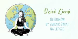 Dzień Ziemi- 10 kroków by zmienić Świat